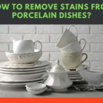 How to Remove Stains from Porcelain Dishes? (Made Simple)